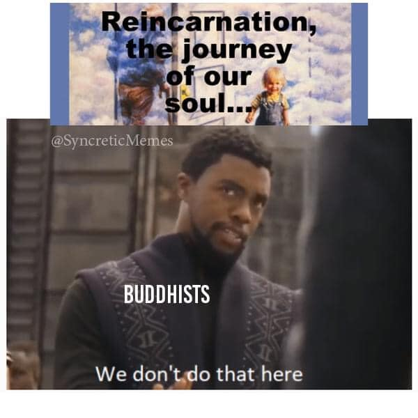 @SyncreticMemes,  Caption: Reincarnation, the journey of our soul. Buddhists: We don't do that here.